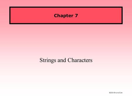 ©2004 Brooks/Cole Chapter 7 Strings and Characters.