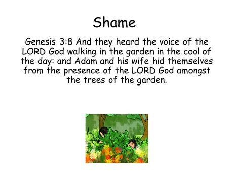 Shame Genesis 3:8 And they heard the voice of the LORD God walking in the garden in the cool of the day: and Adam and his wife hid themselves from the.