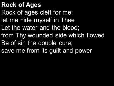 Rock of Ages Rock of ages cleft for me; let me hide myself in Thee Let the water and the blood; from Thy wounded side which flowed Be of sin the double.