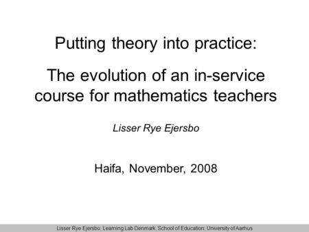 Putting theory into practice: The evolution of an in-service course for mathematics teachers Lisser Rye Ejersbo Haifa, November, 2008 Lisser Rye Ejersbo,