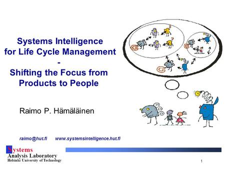 S ystems Analysis Laboratory Helsinki University of Technology 1 Systems Intelligence for Life Cycle Management - Shifting the Focus from Products to People.