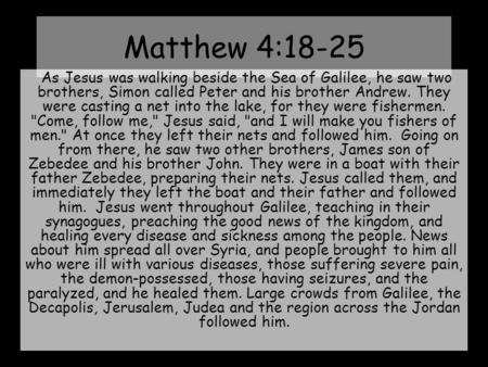 Matthew 4:18-25  As Jesus was walking beside the Sea of Galilee, he saw two brothers, Simon called Peter and his brother Andrew. They were casting a net.