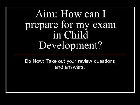 Aim: How can I prepare for my exam in Child Development?