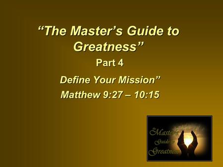 """The Master's Guide to Greatness"" Part 4 Define Your Mission"" Matthew 9:27 – 10:15."