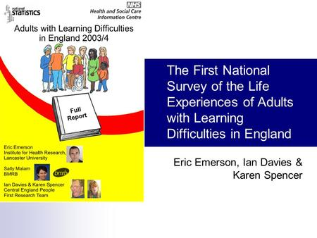 The First National Survey of the Life Experiences of Adults with Learning Difficulties in England Eric Emerson, Ian Davies & Karen Spencer.