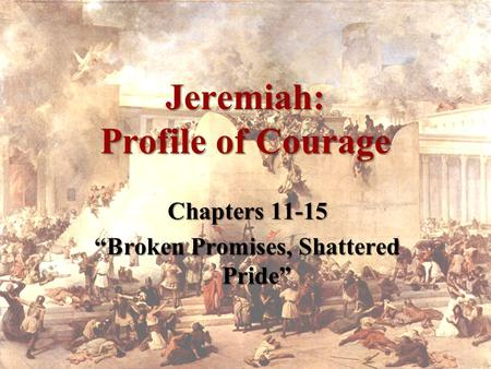 "Jeremiah: Profile of Courage Chapters 11-15 ""Broken Promises, Shattered Pride"""