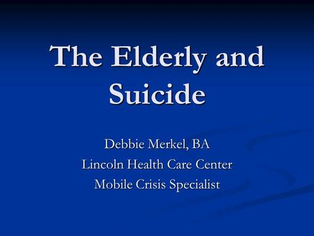The Elderly and Suicide Debbie Merkel, BA Lincoln Health Care Center Mobile Crisis Specialist.
