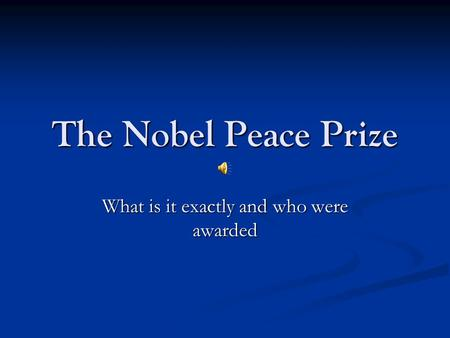The Nobel Peace Prize What is it exactly and who were awarded.