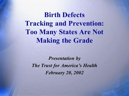Birth Defects Tracking and Prevention: Too Many States Are Not Making the Grade Presentation by The Trust for America's Health February 20, 2002.