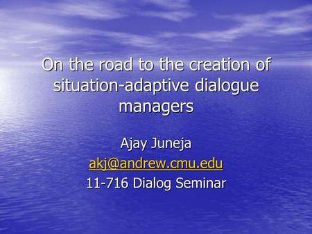 On the road to the creation of situation-adaptive dialogue managers Ajay Juneja 11-716 Dialog Seminar.