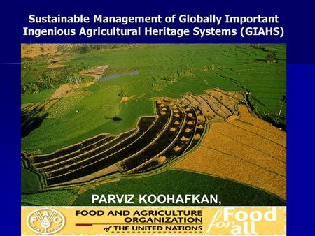 Sustainable Management of Globally Important Ingenious Agricultural Heritage Systems (GIAHS) PARVIZ KOOHAFKAN,