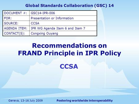 Fostering worldwide interoperabilityGeneva, 13-16 July 2009 Recommendations on FRAND Principle in IPR Policy CCSA Global Standards Collaboration (GSC)