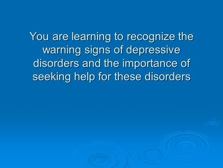 You are learning to recognize the warning signs of depressive disorders and the importance of seeking help for these disorders.