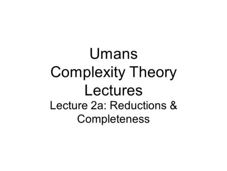 Umans Complexity Theory Lectures Lecture 2a: Reductions & Completeness.