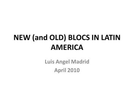 NEW (and OLD) BLOCS IN LATIN AMERICA Luis Angel Madrid April 2010.
