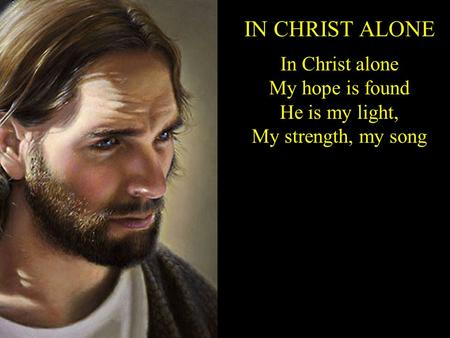 IN CHRIST ALONE In Christ alone My hope is found He is my light, My strength, my song.