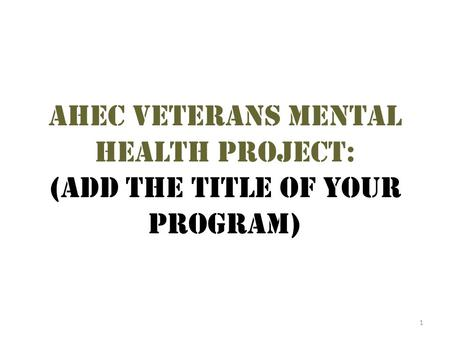 1 Ahec veterans mental health project: (add the title of your program)