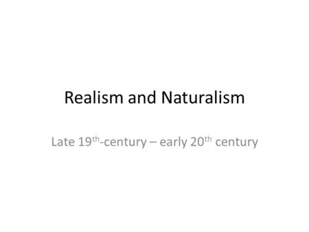 Realism and Naturalism Late 19 th -century – early 20 th century.