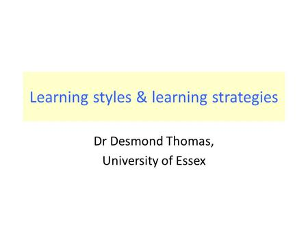 Learning styles & learning strategies Dr Desmond Thomas, University of Essex.