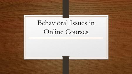Behavioral Issues in Online Courses. Learning Outcomes In this session, you will: Participate in group activities and offer suggestions for managing a.