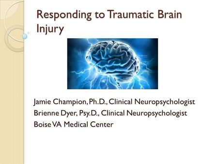 Responding to Traumatic Brain Injury Jamie Champion, Ph.D., Clinical Neuropsychologist Brienne Dyer, Psy.D., Clinical Neuropsychologist Boise VA Medical.