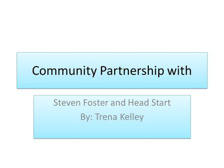Community Partnership with Steven Foster and Head Start By: Trena Kelley Steven Foster and Head Start By: Trena Kelley.