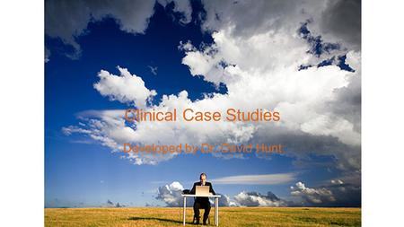 Clinical Case Studies Developed by Dr. David Hunt.