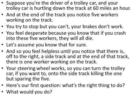 Suppose you're the driver of a trolley car, and your trolley car is hurtling down the track at 60 miles an hour. And at the end of the track you notice.