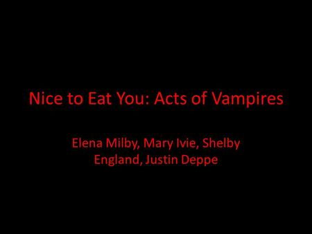 Nice to Eat You: Acts of Vampires Elena Milby, Mary Ivie, Shelby England, Justin Deppe.