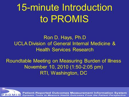 15-minute Introduction to PROMIS Ron D. Hays, Ph.D UCLA Division of General Internal Medicine & Health Services Research Roundtable Meeting on Measuring.