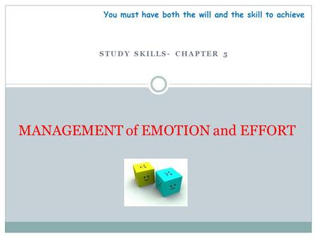 STUDY SKILLS- CHAPTER 5 MANAGEMENT of EMOTION and EFFORT You must have both the will and the skill to achieve.