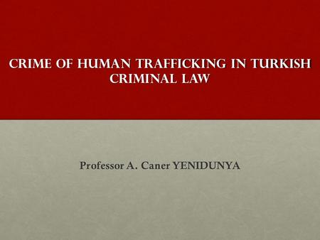 Crıme of human trafficking ın Turkish criminal <strong>law</strong> Professor A. Caner YENIDUNYA.