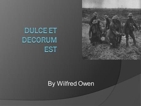 By Wilfred Owen. Context  Wilfred Owen fought and died in the First World War and much of his poetry is about the horrors of that conflict.  The Poet.