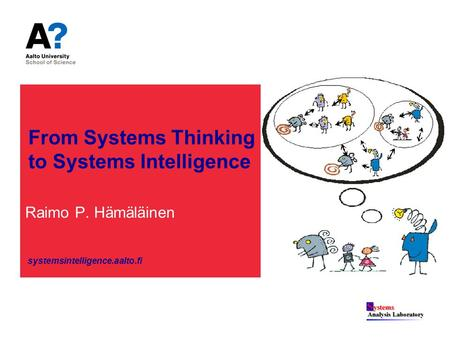 From Systems Thinking to Systems Intelligence Raimo P. Hämäläinen systemsintelligence.aalto.fi.