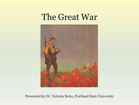 The Great War Presented by Dr. Victoria Belco, Portland State University.