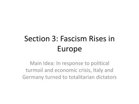 Section 3: Fascism Rises in Europe Main Idea: In response to political turmoil and economic crisis, Italy and Germany turned to totalitarian dictators.