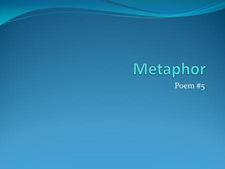 Poem #5. A caterpillar is an upholstered worm. What is a metphor? It is the first cousin to a simile.