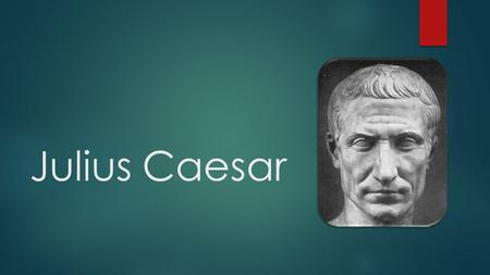 Julius Caesar. Biography Gaius Julius Caesar  Politician, dictator, military leader, orator, writer  1oo B.C.- 44 B.C. (assassinated)  Married 3 times.