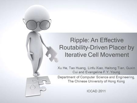 Ripple: An Effective Routability-Driven Placer by Iterative Cell Movement Xu He, Tao Huang, Linfu Xiao, Haitong Tian, Guxin Cui and Evangeline F.Y. Young.