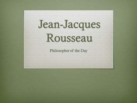 Jean-Jacques Rousseau Philosopher of the Day. Jean Jacques Rousseau  French Philosopher  Born June 28, 1712 in Geneva Switzerland.  Left Geneva at.