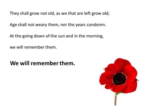 They shall grow not old, as we that are left grow old; Age shall not weary them, nor the years condemn. At the going down of the sun and in the morning,