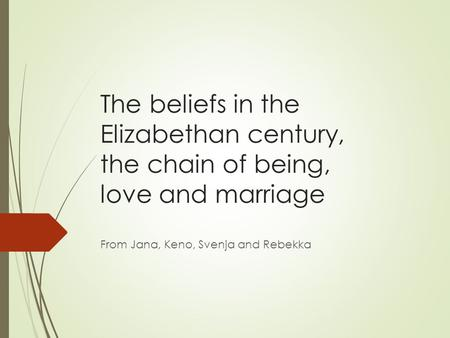 The beliefs in the Elizabethan century, the chain of being, love and marriage From Jana, Keno, Svenja and Rebekka.