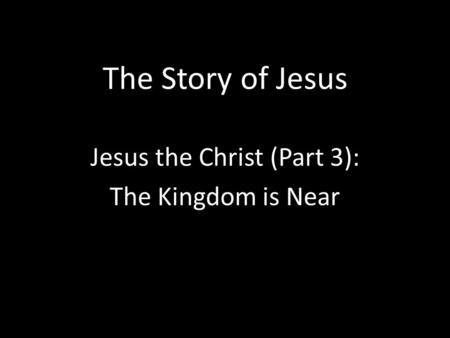 The Story of Jesus Jesus the Christ (Part 3): The Kingdom is Near.