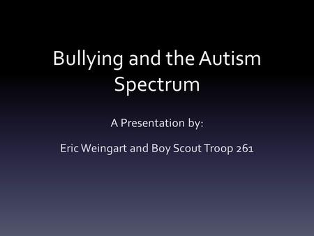 Bullying and the Autism Spectrum A Presentation by: Eric Weingart and Boy Scout Troop 261.