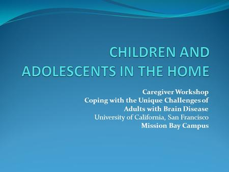 Caregiver Workshop Coping with the Unique Challenges of Adults with Brain Disease University of California, San Francisco Mission Bay Campus.