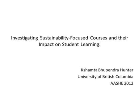 Investigating Sustainability-Focused Courses and their Impact on Student Learning: Kshamta Bhupendra Hunter University of British Columbia AASHE 2012.