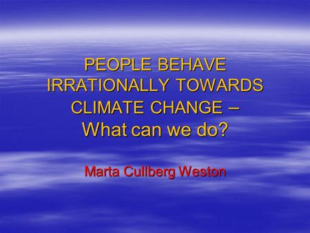 PEOPLE BEHAVE IRRATIONALLY TOWARDS CLIMATE CHANGE – What can we do? Marta Cullberg Weston.