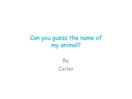 Can you guess the name of my animal? By, Carter. Animal Group It belongs to the animal group called Mammals.