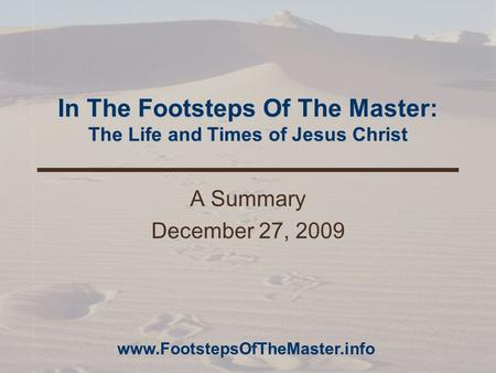 In The Footsteps Of The Master: The Life and Times of Jesus Christ A Summary December 27, 2009 www.FootstepsOfTheMaster.info.