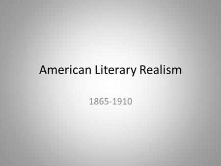 American Literary Realism 1865-1910. What's going on in the world? Industrial Revolution – Industry, urban living, nitty gritty reality – Machinery and.